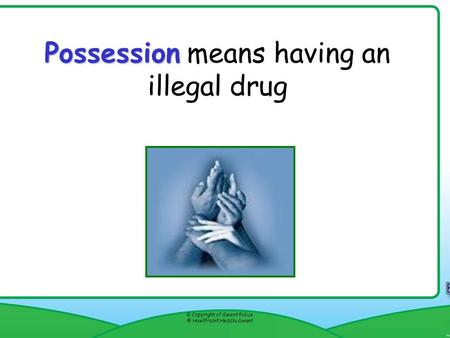Possession Possession means having an illegal drug © Copyright of Gwent Police © Hawlfraint Heddlu Gwent Resource 8f.