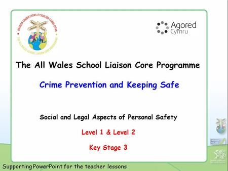 The All Wales School Liaison Core Programme Crime Prevention and Keeping Safe Social and Legal Aspects of Personal Safety Level 1 & Level 2 Key Stage 3.