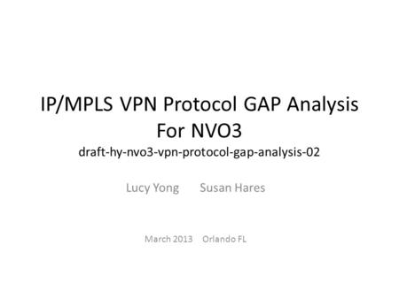 IP/MPLS VPN Protocol GAP Analysis For NVO3 draft-hy-nvo3-vpn-protocol-gap-analysis-02 Lucy Yong Susan Hares March 2013 Orlando FL.
