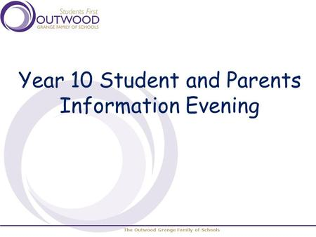 The Outwood Grange Family of Schools Year 10 Student and Parents Information Evening.