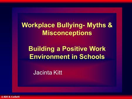 © Kitt & Corbett Workplace Bullying- Myths & Misconceptions Building a Positive Work Environment in Schools Jacinta Kitt.