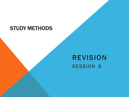 STUDY METHODS REVISION SESSION 6. WHAT IS REVISION? Revision is the re-capping of prior knowledge that has been learnt already, it is NOT the cramming.