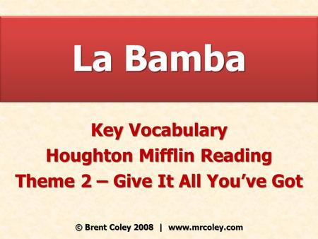 La Bamba Key Vocabulary Houghton Mifflin Reading Theme 2 – Give It All You've Got © Brent Coley 2008 | www.mrcoley.com.