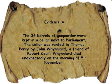 Evidence A The 36 barrels of gunpowder were kept in a cellar next to Parliament. The cellar was rented to Thomas Percy by John Whynniard, a friend of Robert.