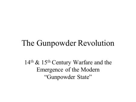 "The Gunpowder Revolution 14 th & 15 th Century Warfare and the Emergence of the Modern ""Gunpowder State"""