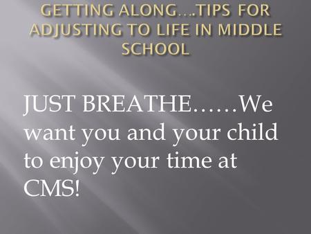 JUST BREATHE……We want you and your child to enjoy your time at CMS!