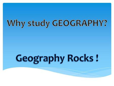  Geography stimulates a sense of wonder about the world  Geography inspires students to help shape a better future  Geography equips students with.
