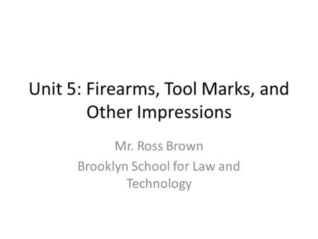 Unit 5: Firearms, Tool Marks, and Other Impressions Mr. Ross Brown Brooklyn School for Law and Technology.