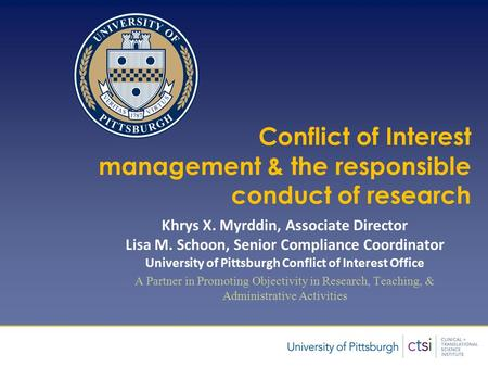 Presentation Title Author Conflict of Interest management & the responsible conduct of research Khrys X. Myrddin, Associate Director Lisa M. Schoon, Senior.