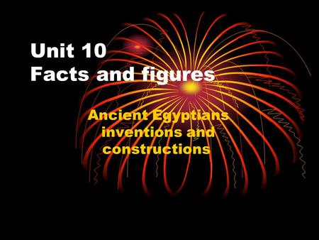 Unit 10 Facts and figures Ancient Egyptians inventions and constructions.