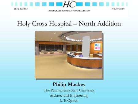 Philip Mackey The Pennsylvania State University Architectural Engineering L/E Option HC HOLY CROSS HOSPITAL – NORTH ADDITION FINAL REPORTPhil Mackey Holy.