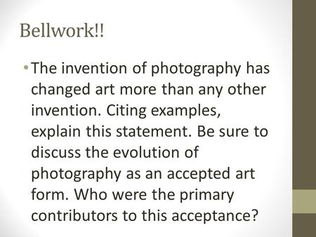 Bellwork!! The invention of photography has changed art more than any other invention. Citing examples, explain this statement. Be sure to discuss the.