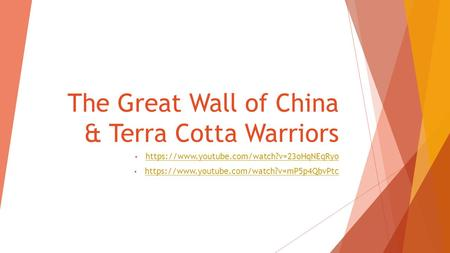 The Great Wall of China & Terra Cotta Warriors https://www.youtube.com/watch?v=23oHqNEqRyo https://www.youtube.com/watch?v=mP5p4QbvPtc.