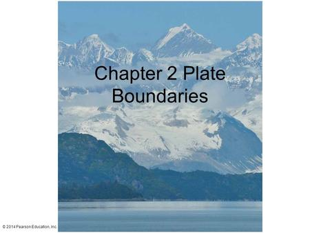 © 2014 Pearson Education, Inc. Chapter 2 Plate Boundaries.
