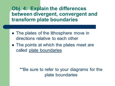 Obj. 4: Explain the differences between divergent, convergent and transform plate boundaries The plates of the lithosphere move in directions relative.