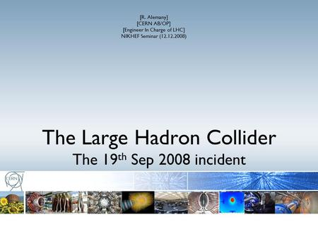 The Large Hadron Collider The 19 th Sep 2008 incident [R. Alemany] [CERN AB/OP] [Engineer In Charge of LHC] NIKHEF Seminar (12.12.2008)