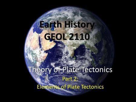 Earth History GEOL 2110 Theory of Plate Tectonics Part 2: Elements of Plate Tectonics.