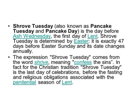 Shrove Tuesday (also known as Pancake Tuesday and Pancake Day) is the day before Ash Wednesday, the first day of Lent. Shrove Tuesday is determined by.