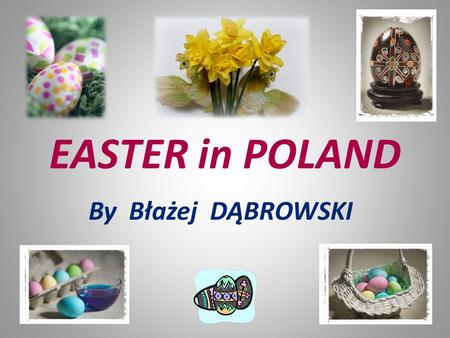 EASTER in POLAND By Błażej DĄBROWSKI. PALM SUNDAY It is the beginning of the Holy Week. On this day we remind the moment when Jesus Christ entered Jerusalem.