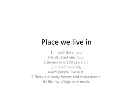Place we live in 1.I live in Baranovo. It is situated near Buy. 2.Baranovo is 180 years old. 3.It is not very big. 4.429 people live in it. 5.Thery are.