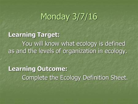 Monday 3/7/16 Learning Target: You will know what ecology is defined as and the levels of organization in ecology. Learning Outcome: Complete the Ecology.
