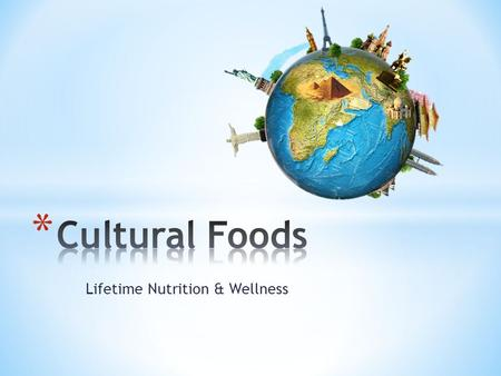 Lifetime Nutrition & Wellness. * History * Geography * Economics * Religion * Culture – The customs and beliefs of a racial, religious, or social group.