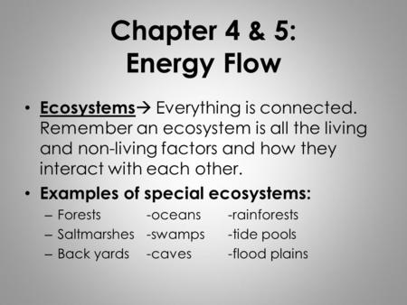 Chapter 4 & 5: Energy Flow Ecosystems  Everything is connected. Remember an ecosystem is all the living and non-living factors and how they interact with.