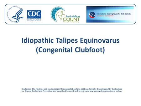 Idiopathic Talipes Equinovarus (Congenital Clubfoot) Disclaimer: The findings and conclusions in this presentation have not been formally disseminated.