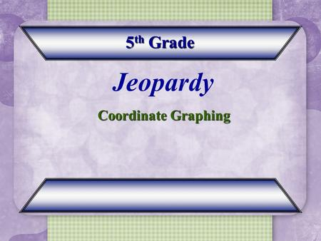 5 th Grade Coordinate Graphing Jeopardy Coordinate Graphing.