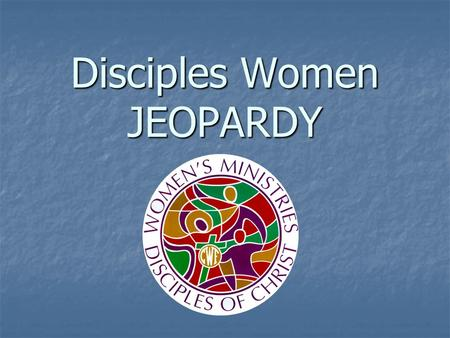 Disciples Women JEOPARDY. Resources Places to Go People to Know Social Justice Potpourri 100 200 300 400 500.