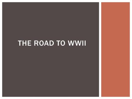 THE ROAD TO WWII. THINK ALL THE WAY BACK TO THE BEGINNING OF THE YEAR….