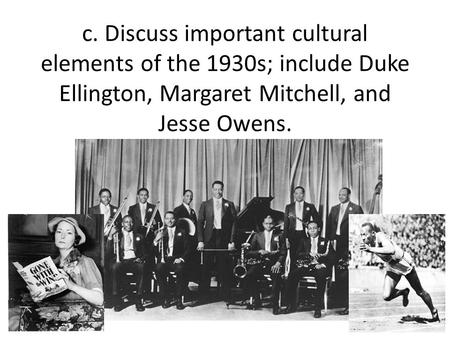 C. Discuss important cultural elements of the 1930s; include Duke Ellington, Margaret Mitchell, and Jesse Owens.