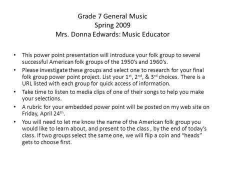 Grade 7 General Music Spring 2009 Mrs. Donna Edwards: Music Educator This power point presentation will introduce your folk group to several successful.