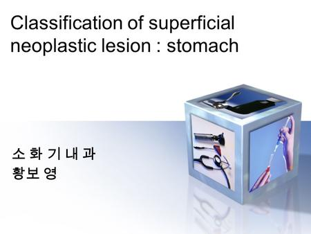 Classification of superficial neoplastic lesion : stomach 소 화 기 내 과 황보 영.