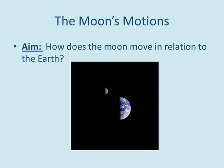 The Moon's Motions Aim: How does the moon move in relation to the Earth?