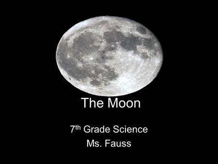 The Moon 7 th Grade Science Ms. Fauss. Motions of the Moon Just like Earth, the Moon rotates and revolves. –What does the Moon revolve around? Earth It.