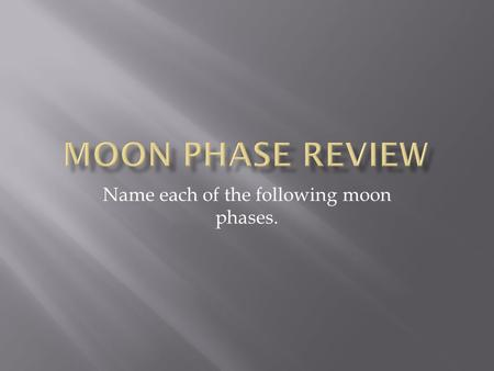 Name each of the following moon phases..