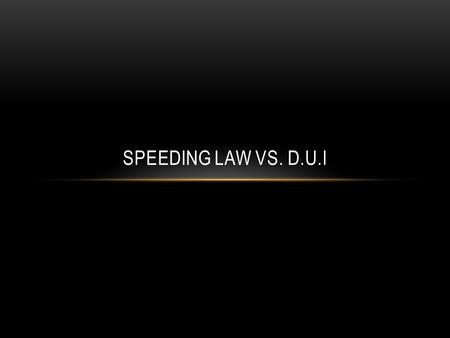 SPEEDING LAW VS. D.U.I. Class B misdemeanor Penalty of up to six months in jail Fine of $1,500 Class A misdemeanor Maximum penalty of up to one year in.