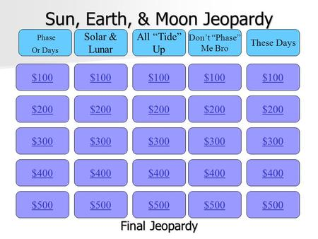 "Sun, Earth, & Moon Jeopardy $100 Phase Or Days Solar & Lunar All ""Tide"" Up Don't ""Phase"" Me Bro These Days $200 $300 $400 $500 $400 $300 $200 $100 $500."