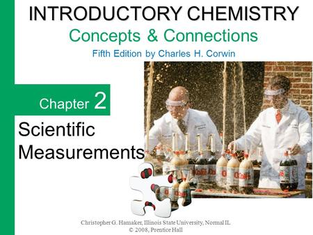 Christopher G. Hamaker, Illinois State University, Normal IL © 2008, Prentice Hall Chapter 2 Scientific Measurements INTRODUCTORY CHEMISTRY INTRODUCTORY.