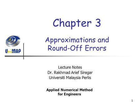 1 Approximations and Round-Off Errors Lecture Notes Dr. Rakhmad Arief Siregar Universiti Malaysia Perlis Applied Numerical Method for Engineers Chapter.