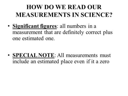 HOW DO WE READ OUR MEASUREMENTS IN SCIENCE? Significant figures: all numbers in a measurement that are definitely correct plus one estimated one. SPECIAL.