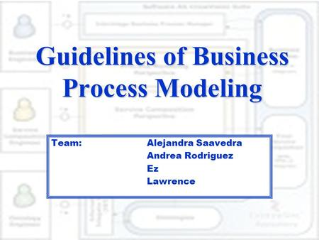 Guidelines of Business Process Modeling Team: Alejandra Saavedra Andrea Rodriguez Ez Lawrence.