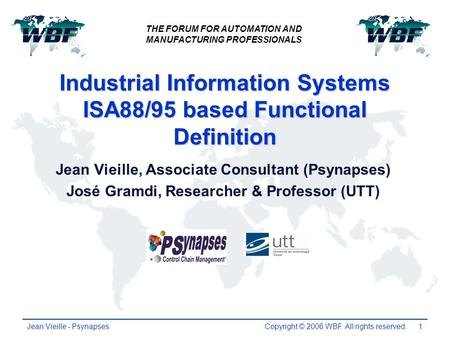 Copyright © 2006 WBF. All rights reserved. Jean Vieille - Psynapses1 Industrial Information Systems ISA88/95 based Functional Definition Jean Vieille,