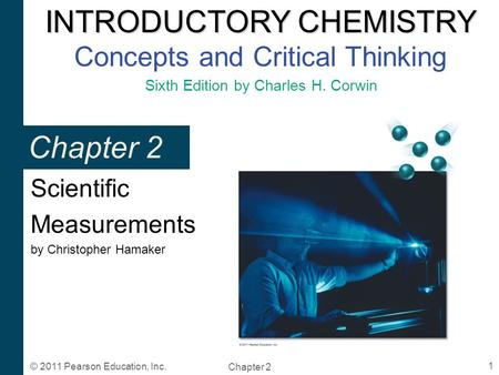 INTRODUCTORY CHEMISTRY INTRODUCTORY CHEMISTRY Concepts and Critical Thinking Sixth Edition by Charles H. Corwin Chapter 2 1 © 2011 Pearson Education, Inc.