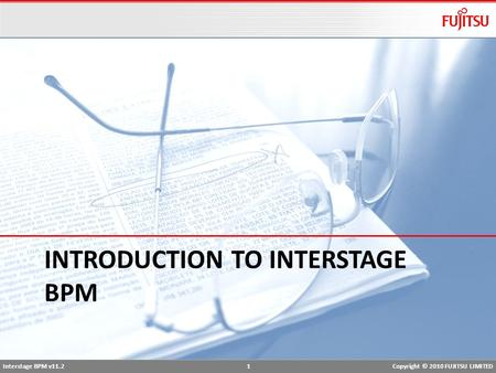 Interstage BPM v11.2 1Copyright © 2010 FUJITSU LIMITED INTRODUCTION TO INTERSTAGE BPM.