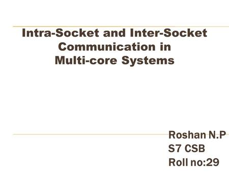 Intra-Socket and Inter-Socket Communication in Multi-core Systems Roshan N.P S7 CSB Roll no:29.