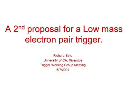 A 2 nd proposal for a Low mass electron pair trigger. Richard Seto University of CA, Riverside Trigger Working Group Meeting 6/7/2001.