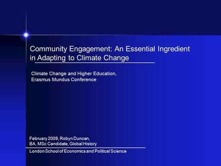 February 2009, Robyn Duncan, BA, MSc Candidate, Global History Community Engagement: An Essential Ingredient in Adapting to Climate Change Climate Change.