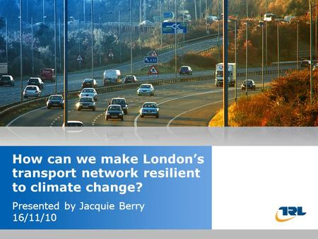 Insert the title of your presentation here Presented by Name Here Job Title - Date How can we make London's transport network resilient to climate change?